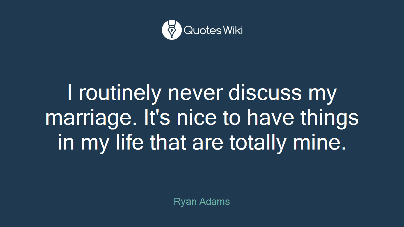 I routinely never discuss my marriage. It's nice to have things in my life that are totally mine.