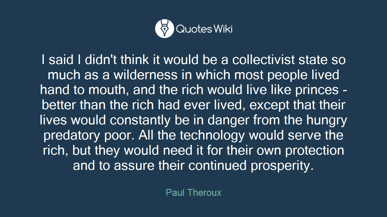 I said I didn't think it would be a collectivist state so much as a wilderness in which most people lived hand to mouth, and the rich would live like princes - better than the rich had ever lived, except that their lives would constantly be in danger from the hungry predatory poor. All the technology would serve the rich, but they would need it for their own protection and to assure their continued prosperity.