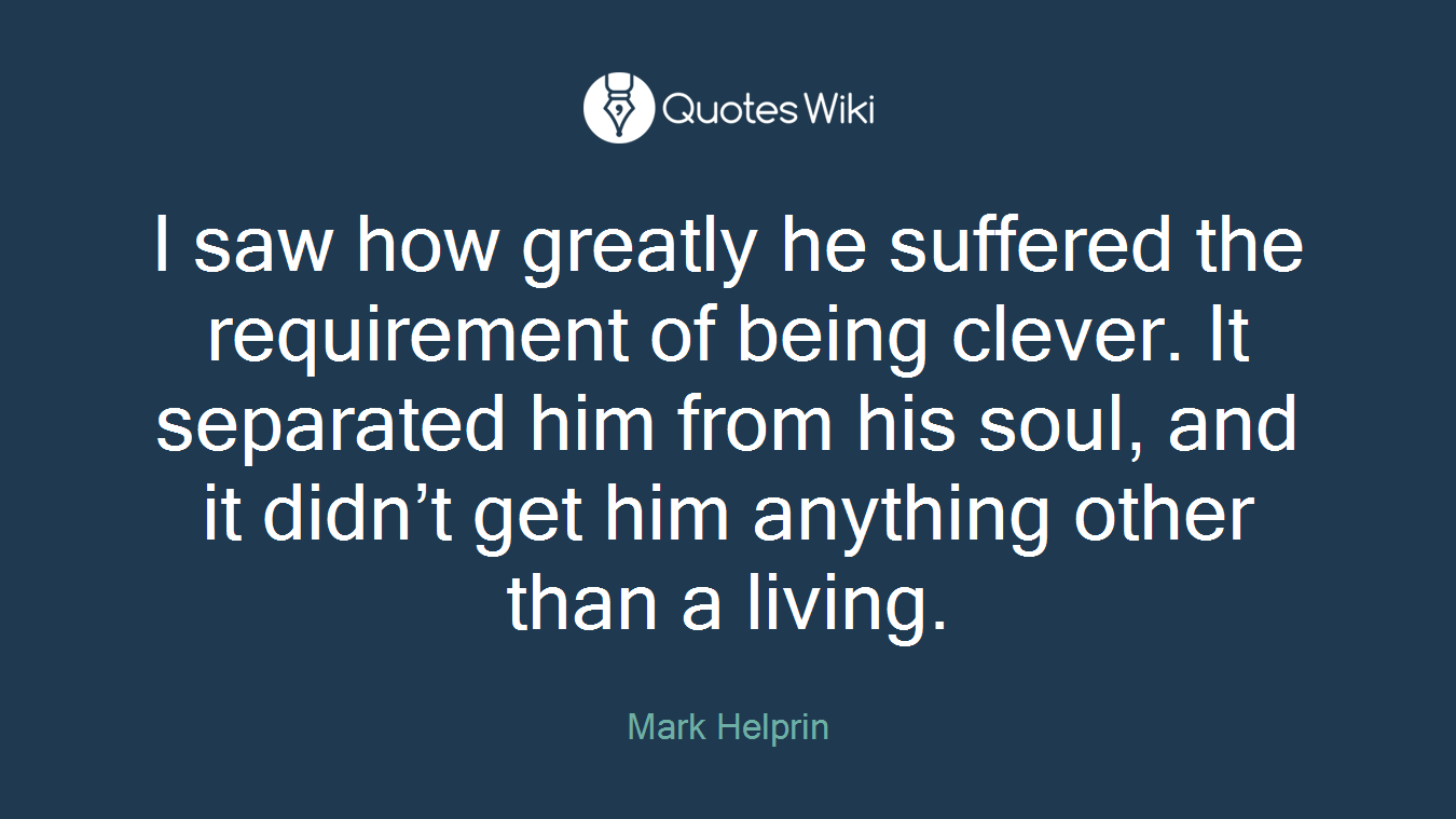 I saw how greatly he suffered the requirement of being clever. It separated him from his soul, and it didn't get him anything other than a living.