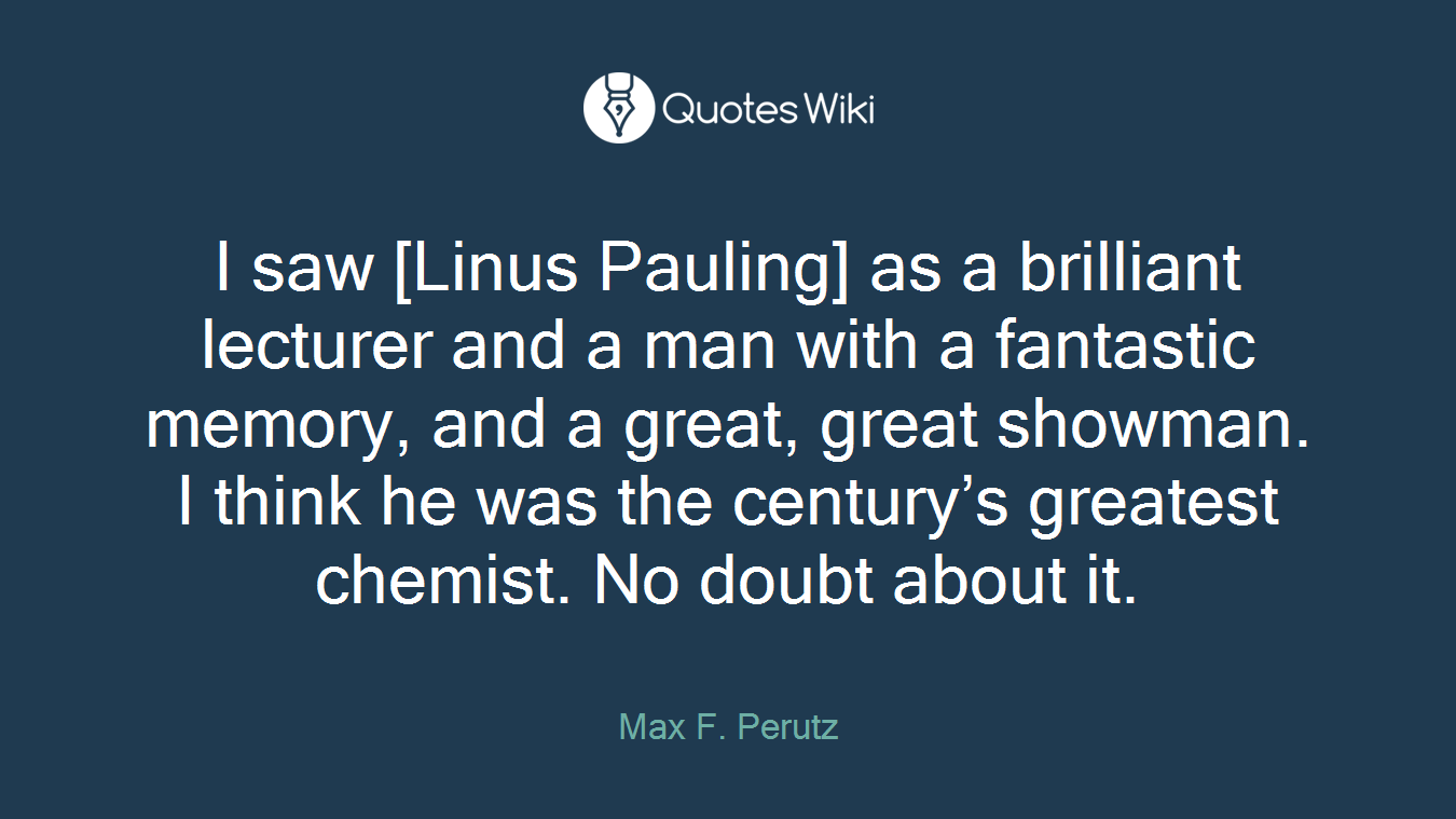 I saw [Linus Pauling] as a brilliant lecturer and a man with a fantastic memory, and a great, great showman. I think he was the century's greatest chemist. No doubt about it.