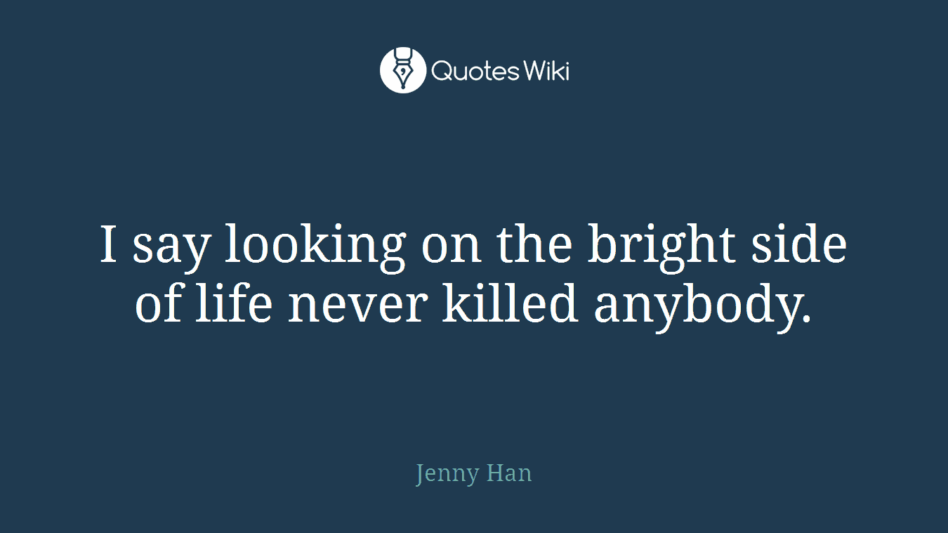 I say looking on the bright side of life never killed anybody.