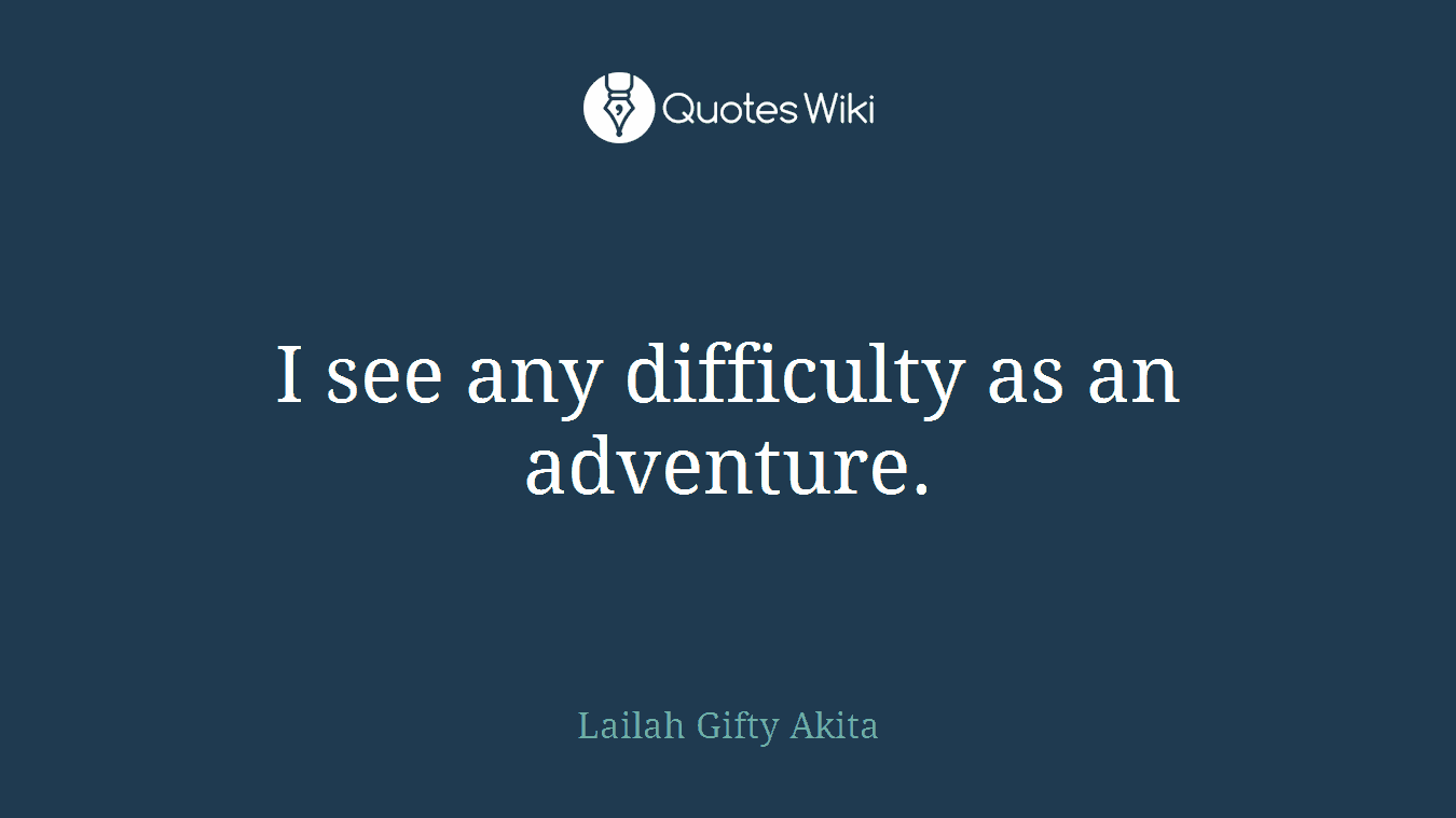 I see any difficulty as an adventure.