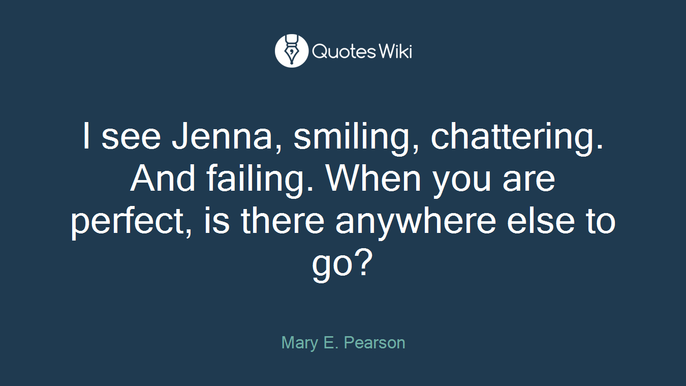 I see Jenna, smiling, chattering. And failing. When you are perfect, is there anywhere else to go?