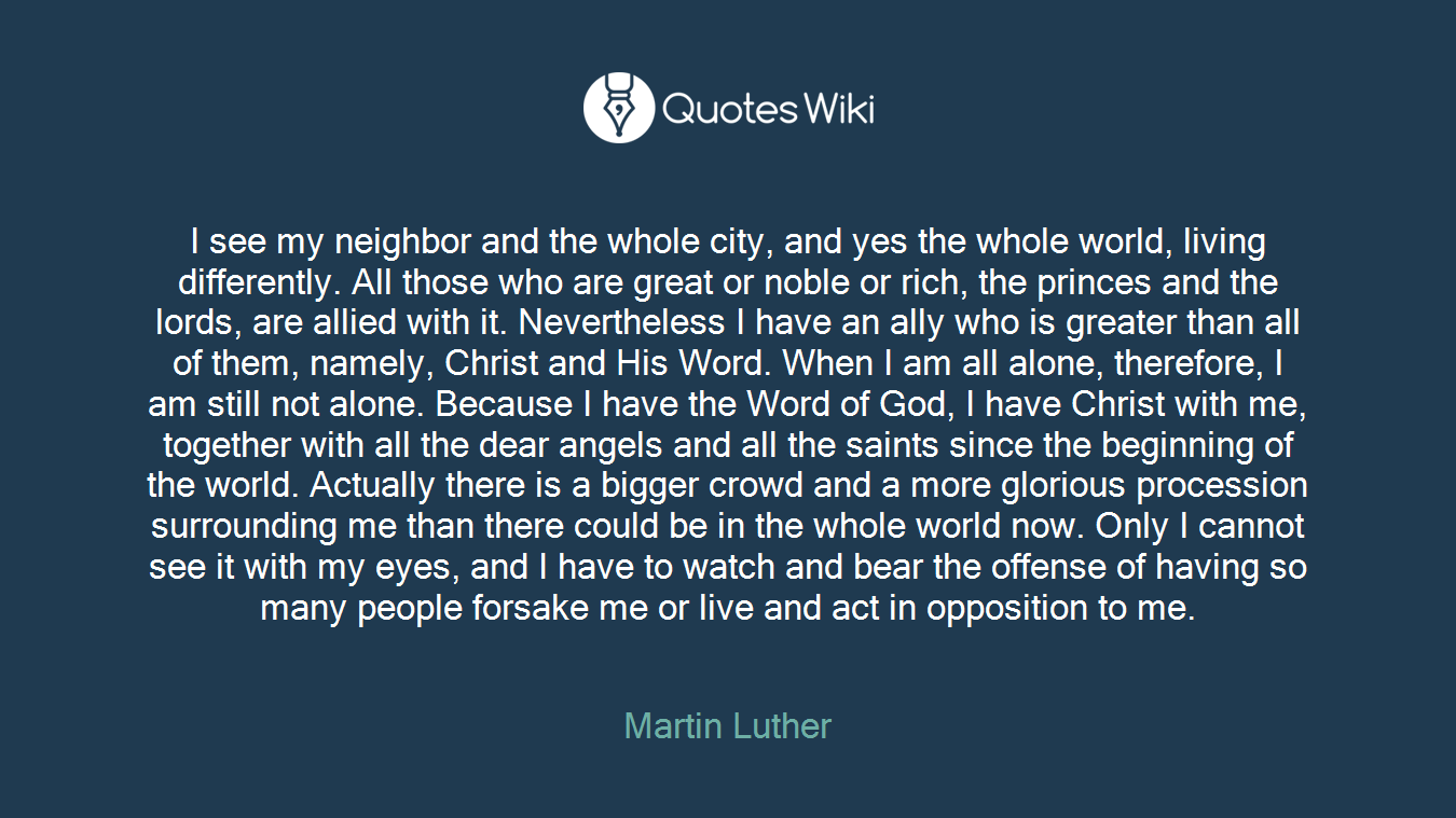 I see my neighbor and the whole city, and yes the whole world, living differently. All those who are great or noble or rich, the princes and the lords, are allied with it. Nevertheless I have an ally who is greater than all of them, namely, Christ and His Word. When I am all alone, therefore, I am still not alone. Because I have the Word of God, I have Christ with me, together with all the dear angels and all the saints since the beginning of the world. Actually there is a bigger crowd and a more glorious procession surrounding me than there could be in the whole world now. Only I cannot see it with my eyes, and I have to watch and bear the offense of having so many people forsake me or live and act in opposition to me.