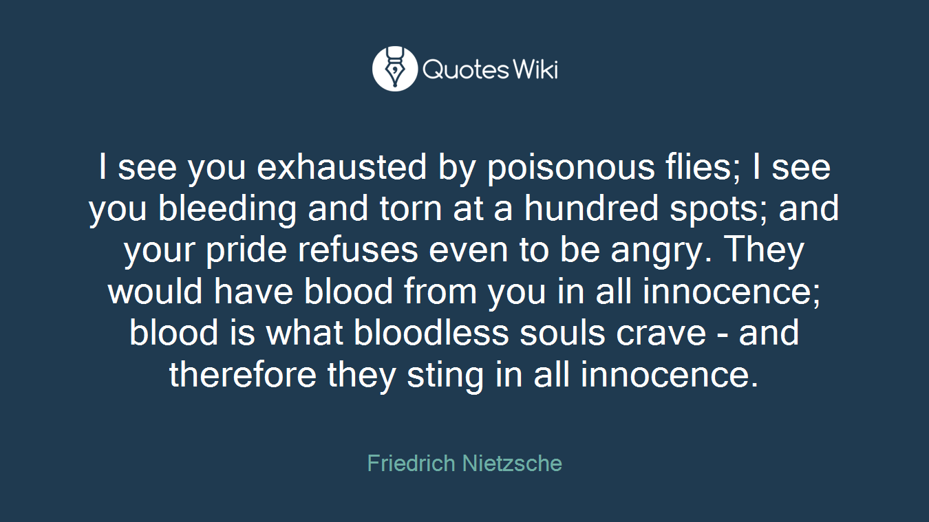 I see you exhausted by poisonous flies; I see you bleeding and torn at a hundred spots; and your pride refuses even to be angry. They would have blood from you in all innocence; blood is what bloodless souls crave - and therefore they sting in all innocence.