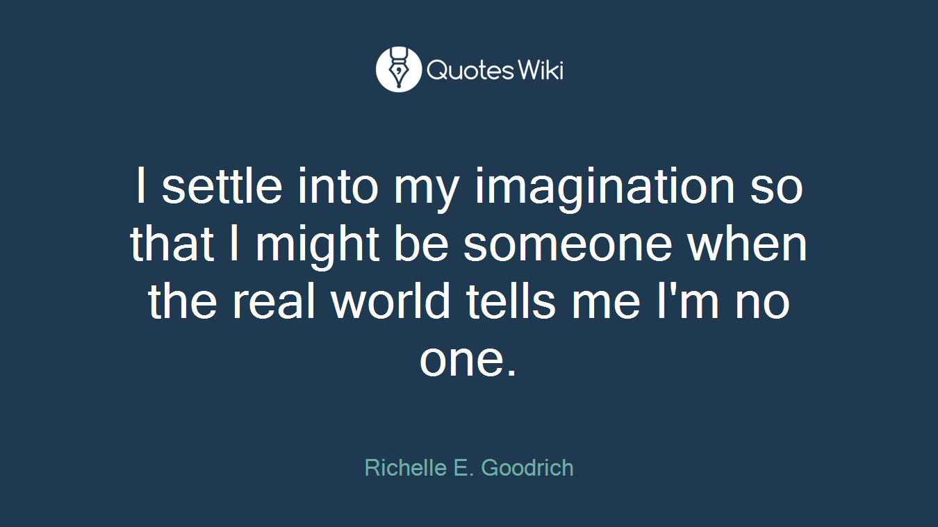 I settle into my imagination so that I might be someone when the real world tells me I'm no one.
