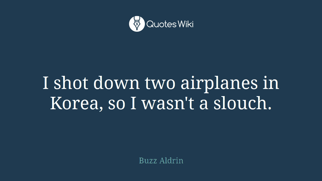 I shot down two airplanes in Korea, so I wasn't a slouch.
