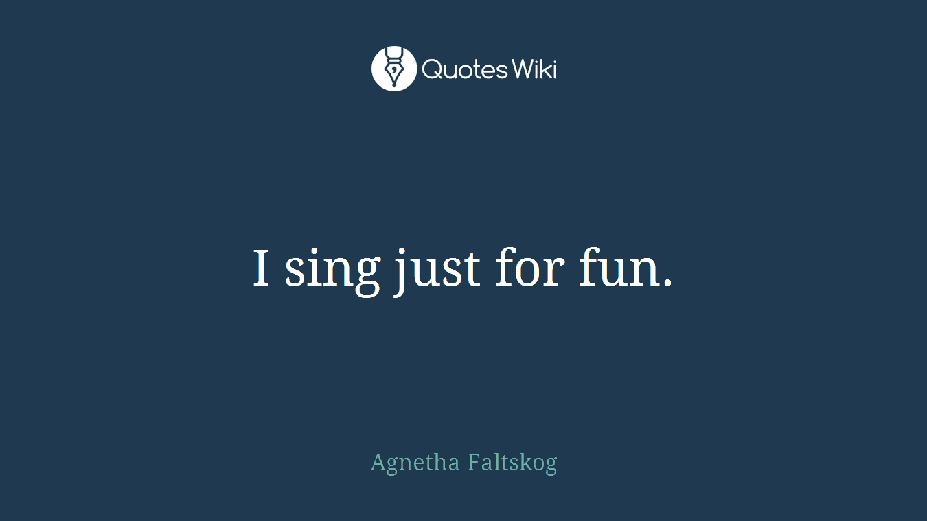 I sing just for fun.