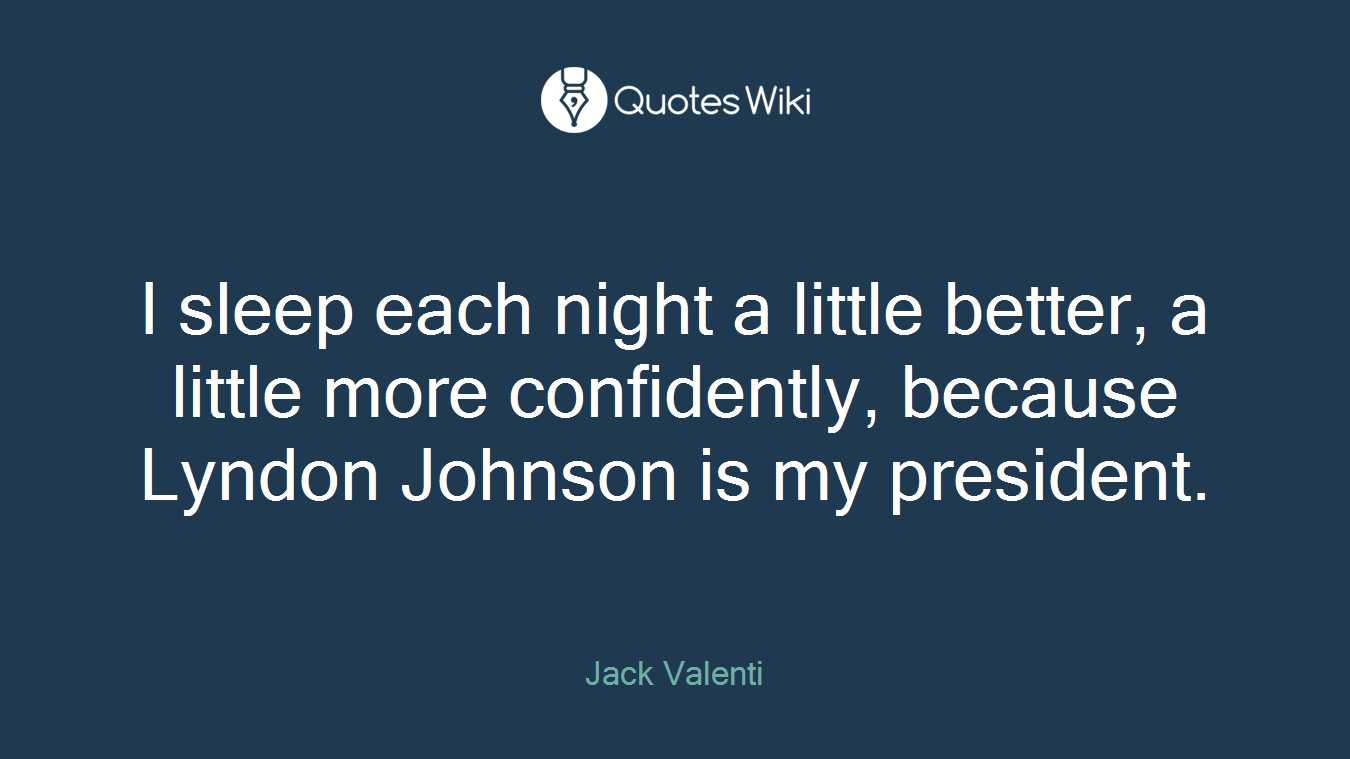 I sleep each night a little better, a little more confidently, because Lyndon Johnson is my president.