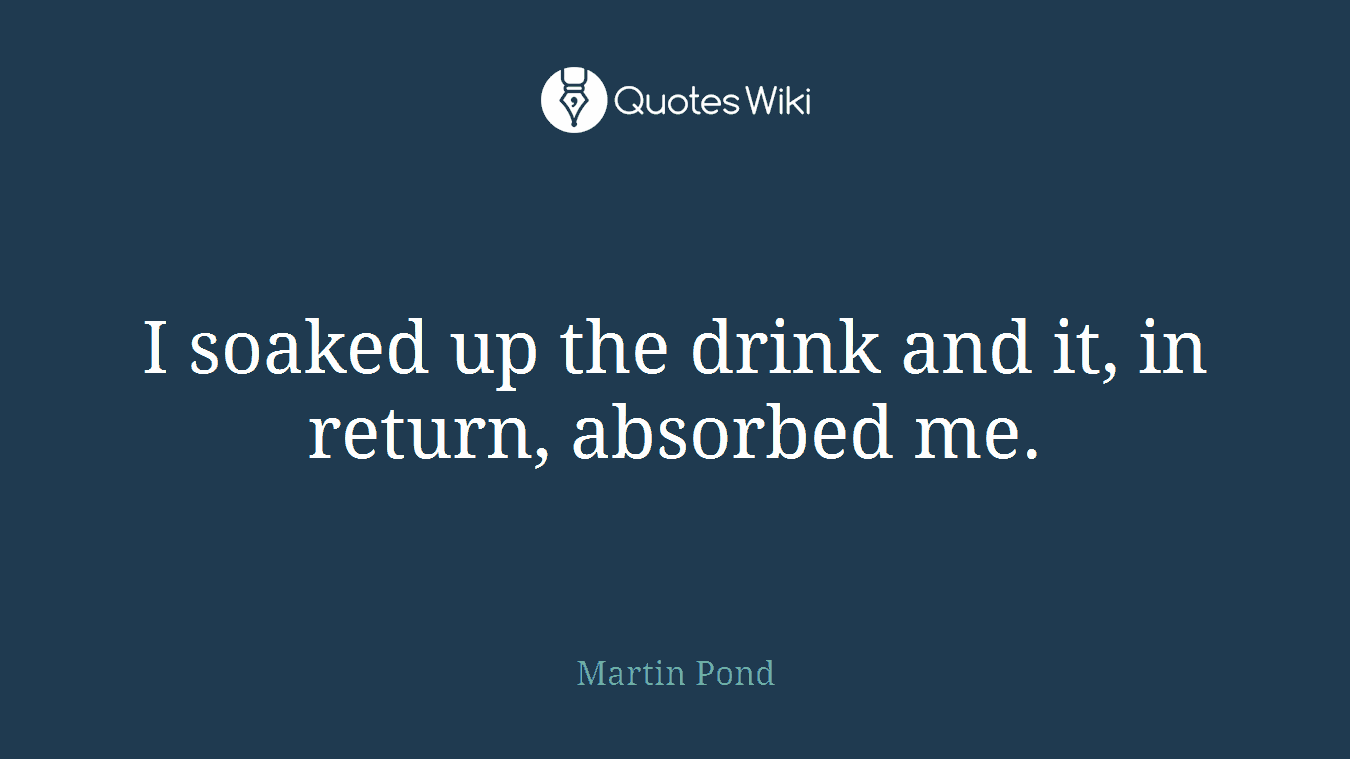 I soaked up the drink and it, in return, absorbed me.