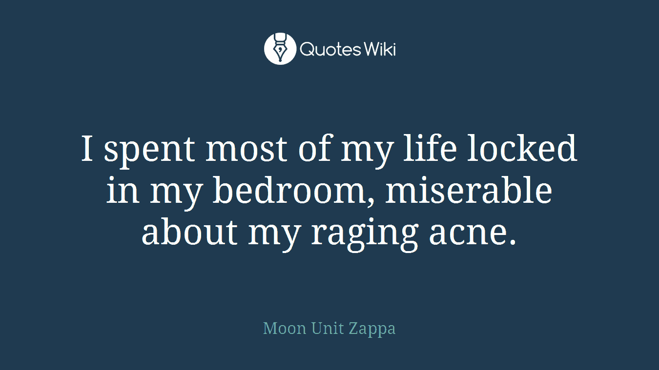 I spent most of my life locked in my bedroom, miserable about my raging acne.