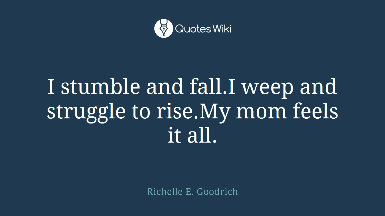 I stumble and fall.I weep and struggle to rise.My mom feels it all.