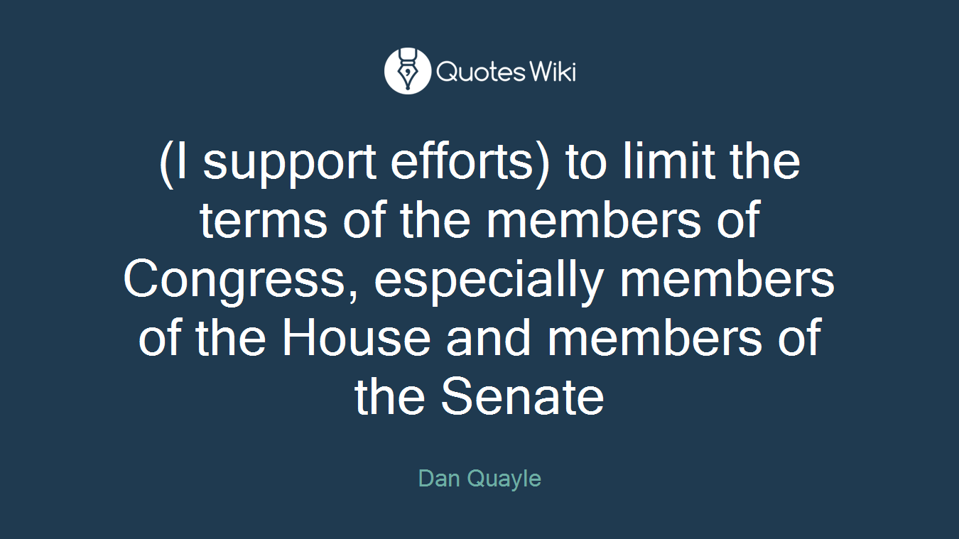 (I support efforts) to limit the terms of the members of Congress, especially members of the House and members of the Senate