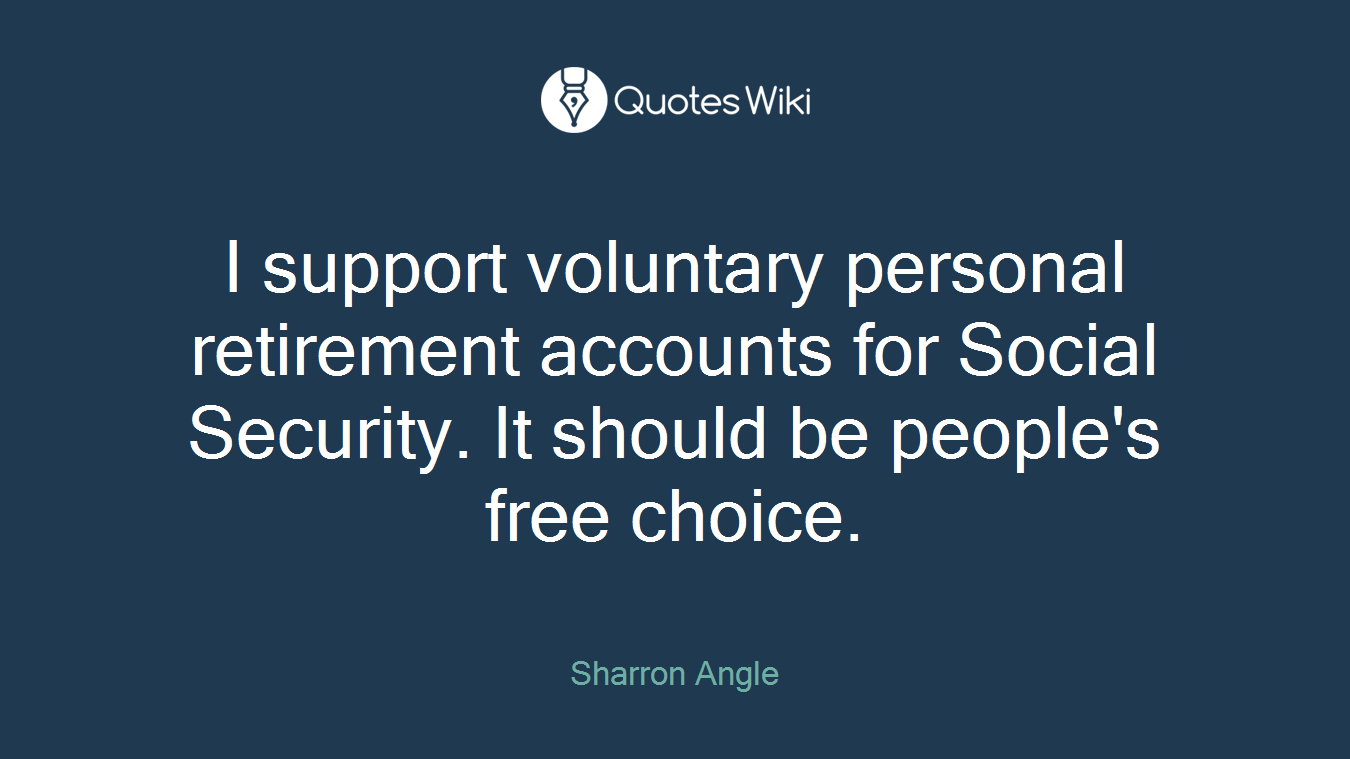 I support voluntary personal retirement accounts for Social Security. It should be people's free choice.
