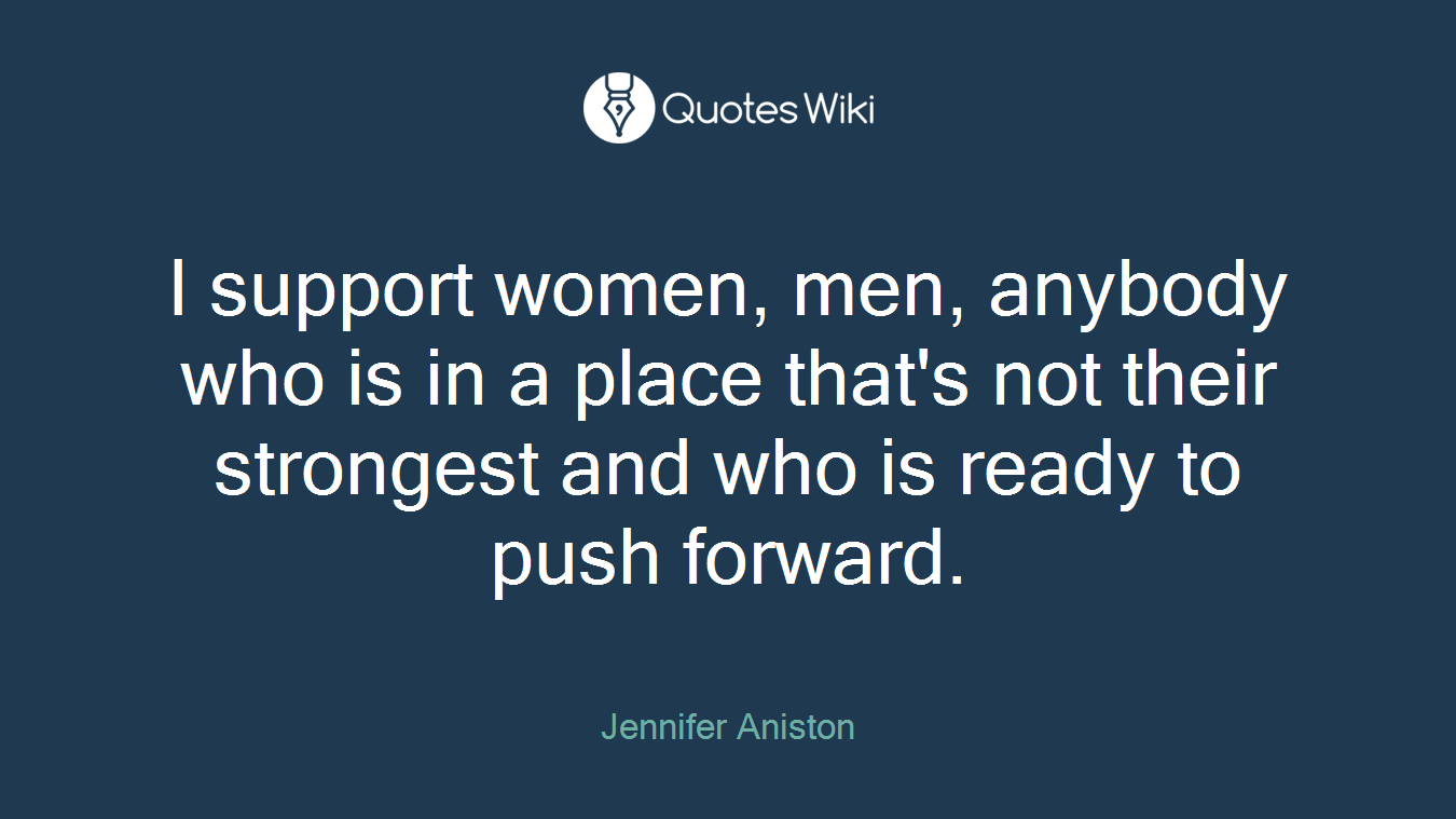 I support women, men, anybody who is in a place that's not their strongest and who is ready to push forward.