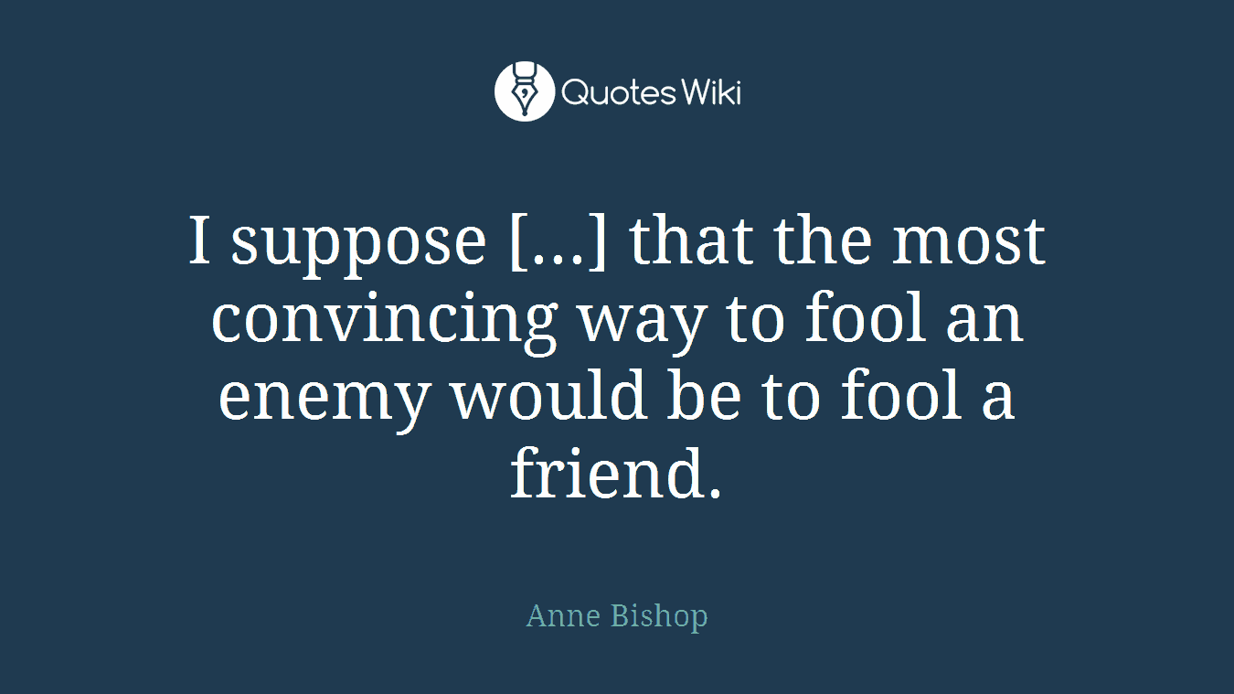 I suppose [...] that the most convincing way to fool an enemy would be to fool a friend.