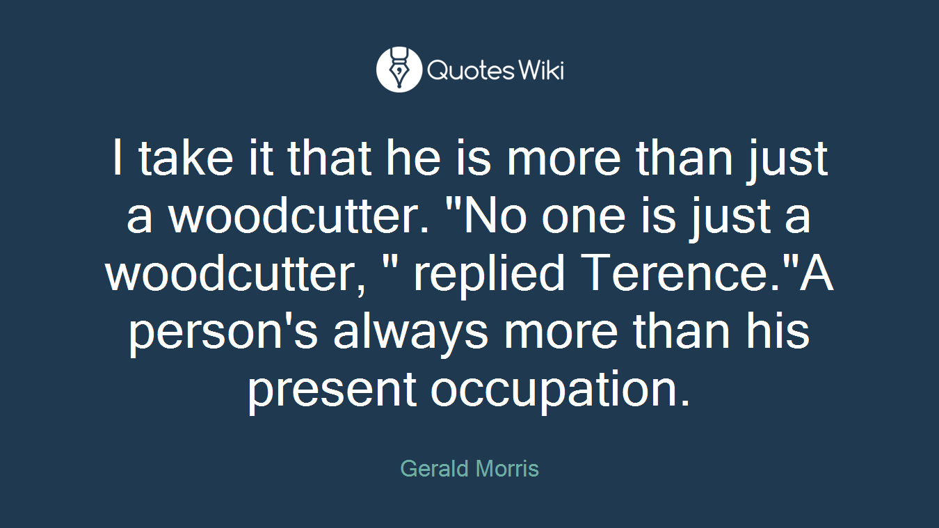 "I take it that he is more than just a woodcutter. ""No one is just a woodcutter, "" replied Terence.""A person's always more than his present occupation."