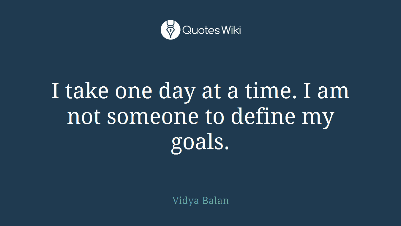 I Take One Day At A Time I Am Not Someone To D