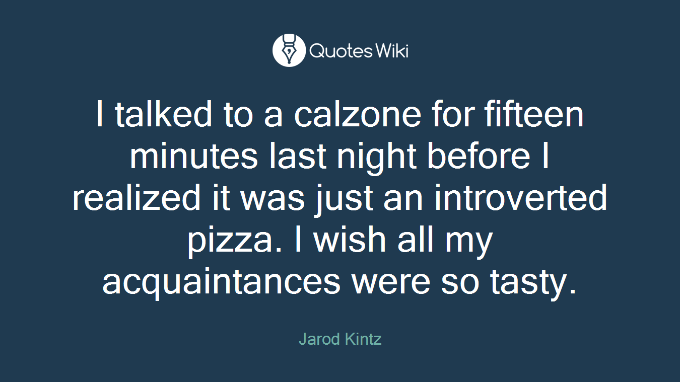 I talked to a calzone for fifteen minutes last night before I realized it was just an introverted pizza. I wish all my acquaintances were so tasty.