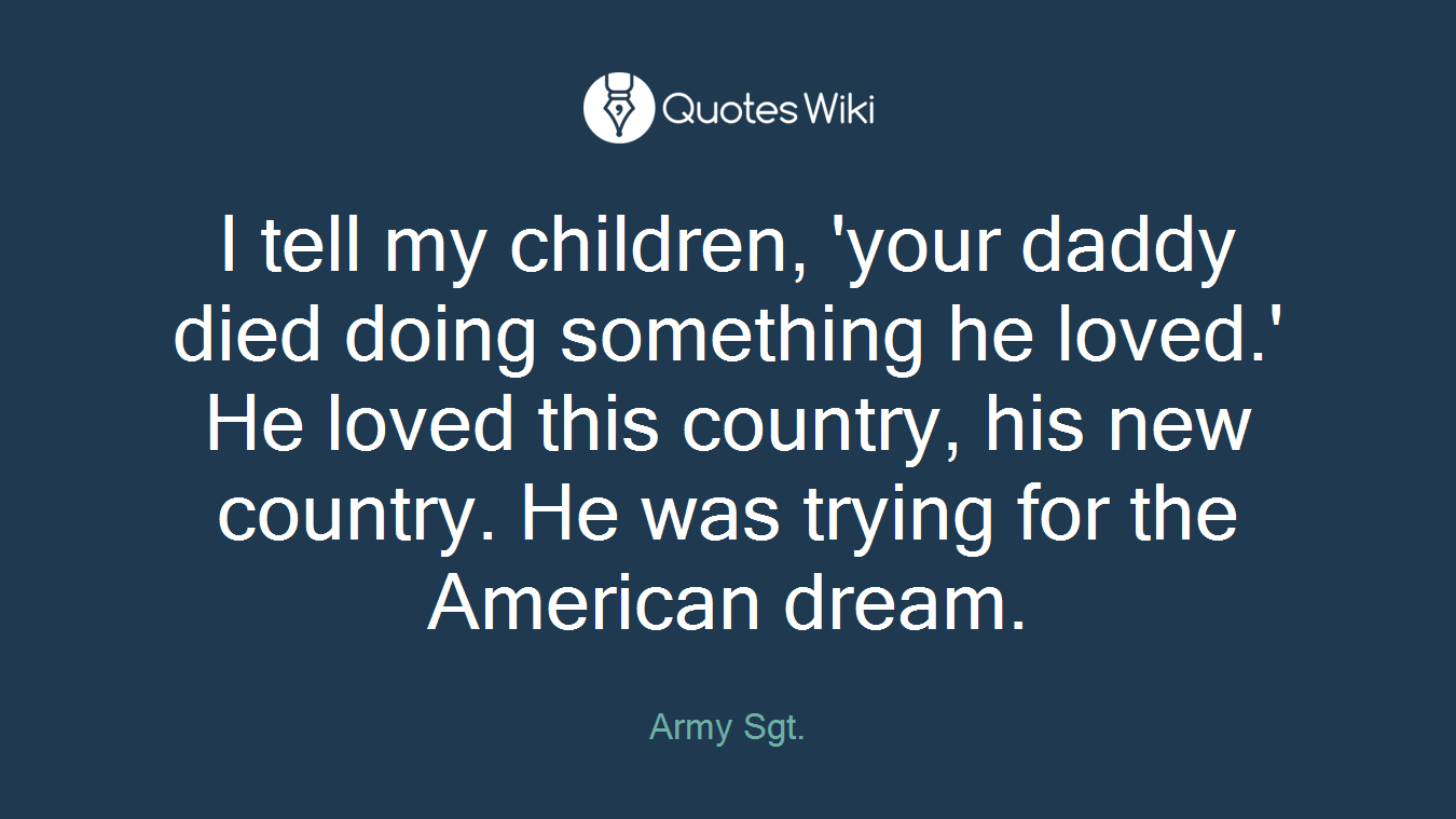 I tell my children, 'your daddy died doing something he loved.' He loved this country, his new country. He was trying for the American dream.