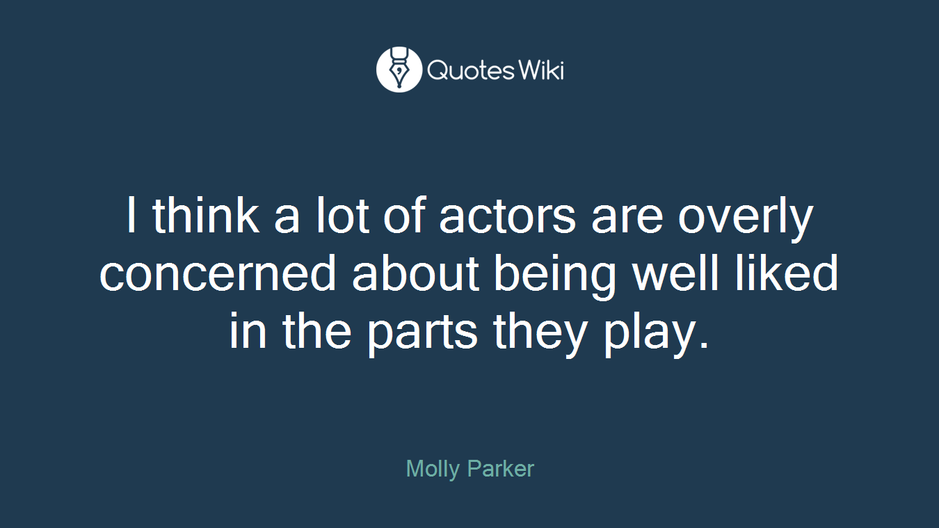 I think a lot of actors are overly concerned about being well liked in the parts they play.