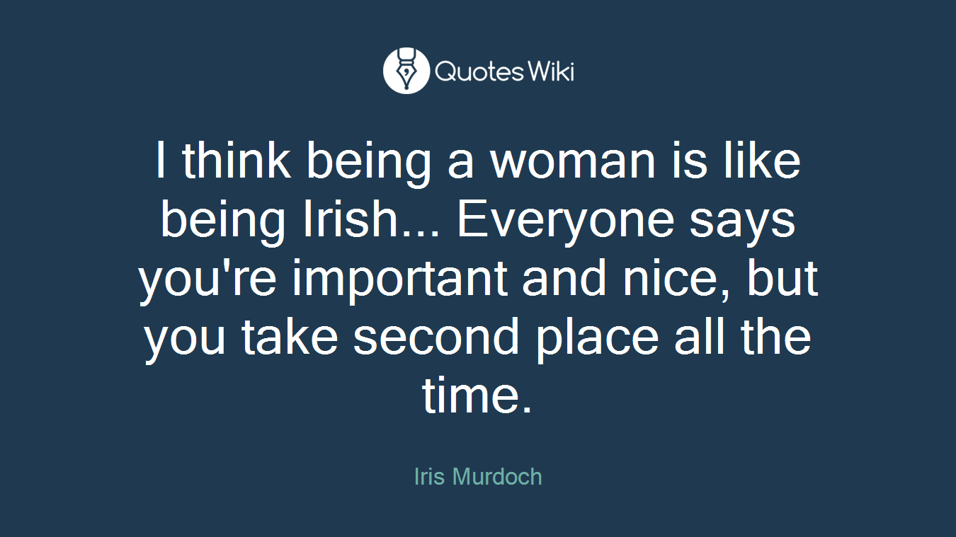I think being a woman is like being Irish... Everyone says you're important and nice, but you take second place all the time.