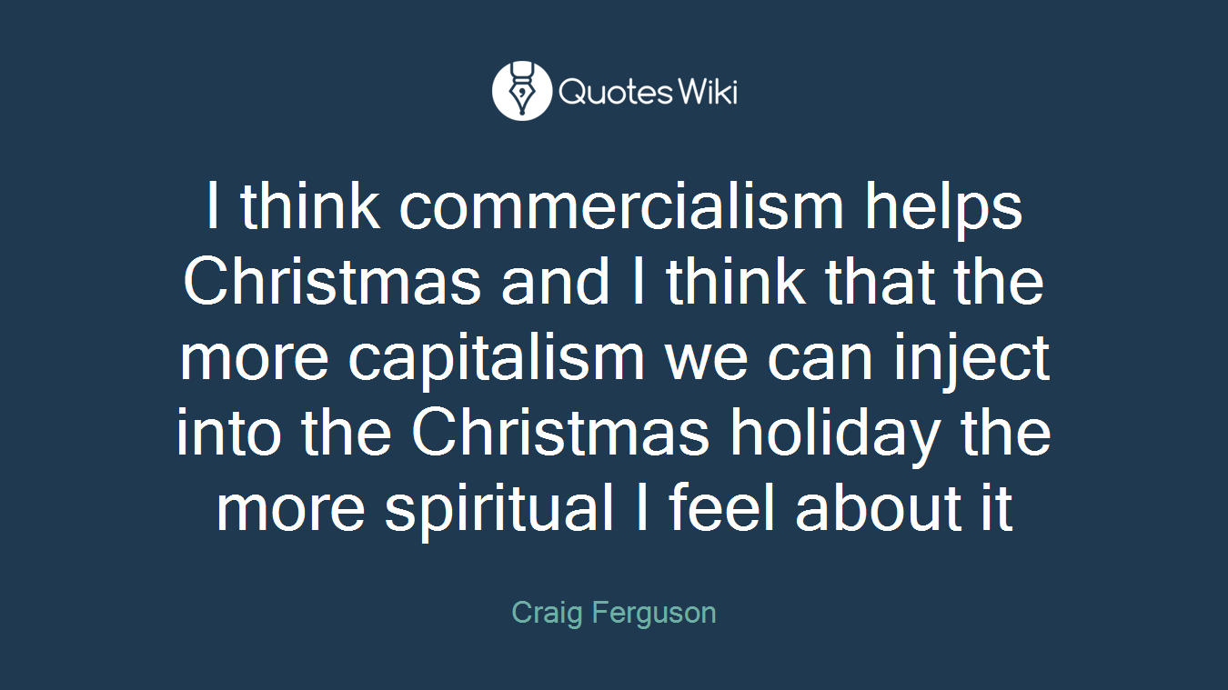 I think commercialism helps Christmas and I thi...