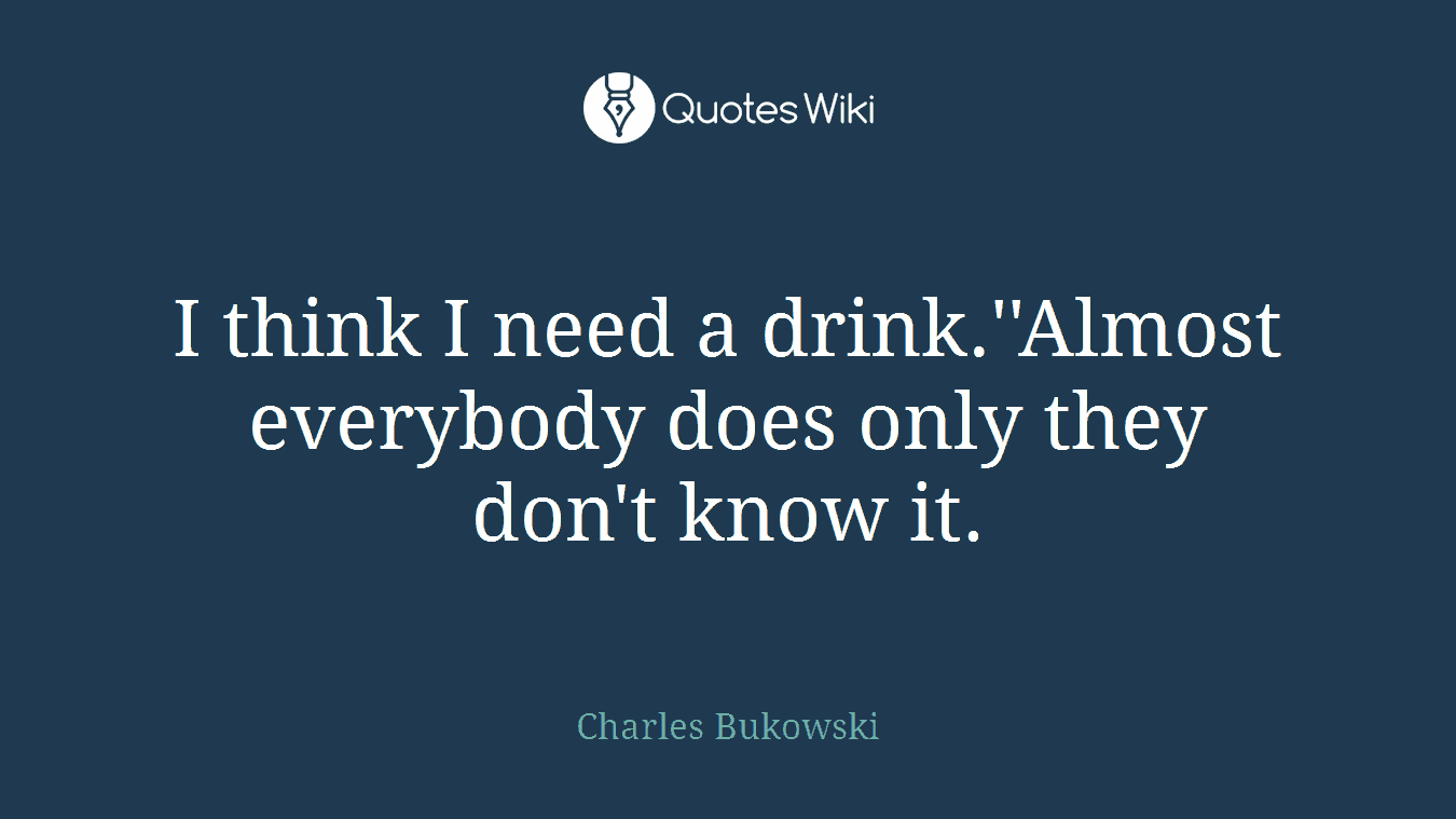 I think I need a drink.\'\'Almost everybody does ...