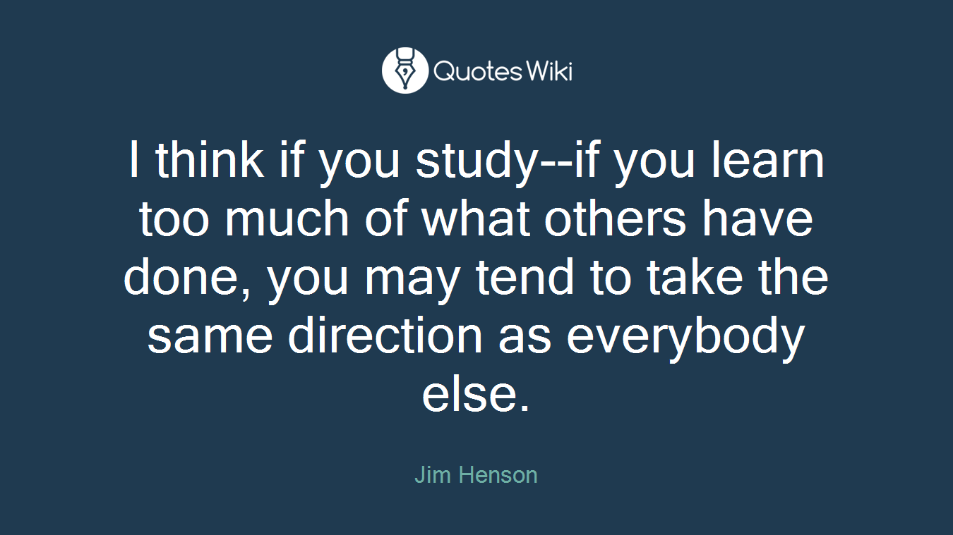 I think if you study--if you learn too much of what others have done, you may tend to take the same direction as everybody else.