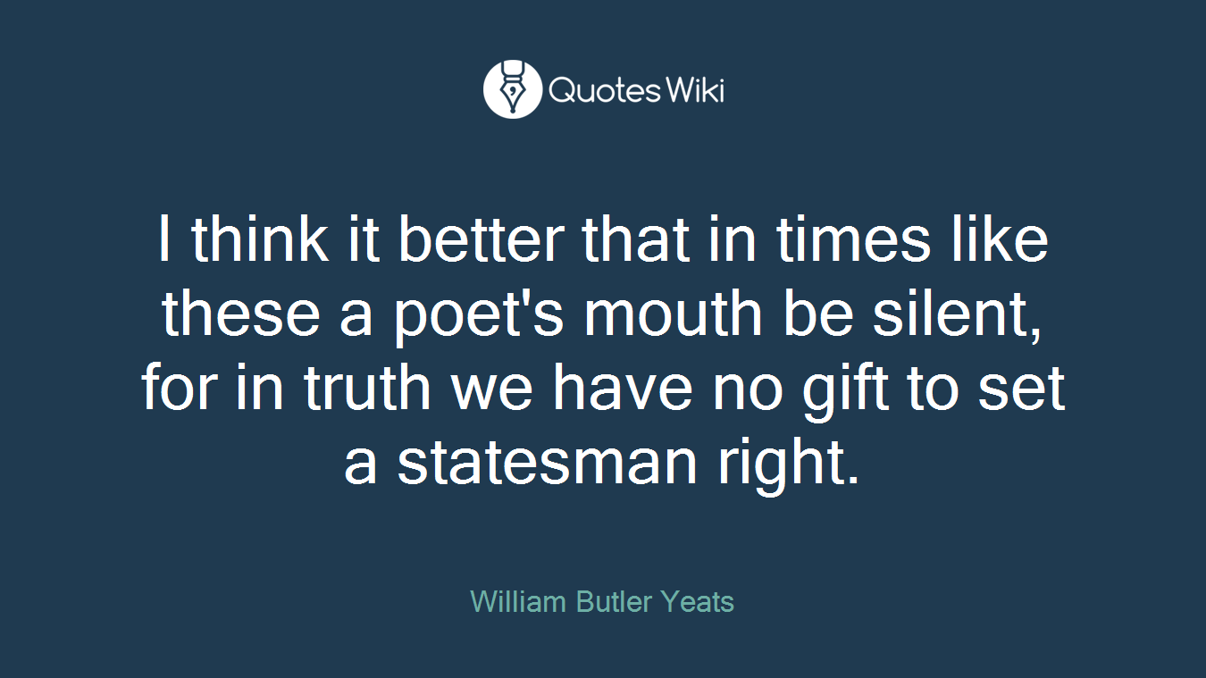 I think it better that in times like these a poet's mouth be silent, for in truth we have no gift to set a statesman right.