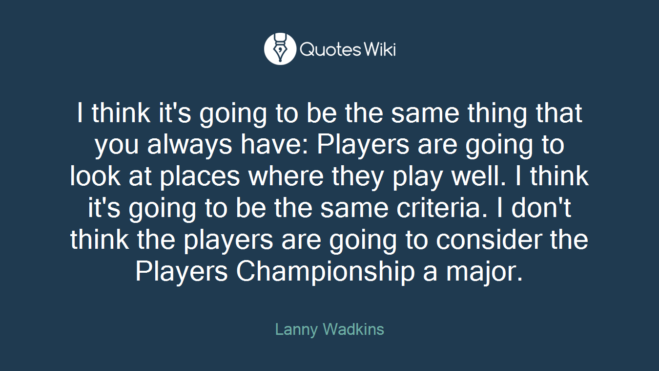 I think it's going to be the same thing that you always have: Players are going to look at places where they play well. I think it's going to be the same criteria. I don't think the players are going to consider the Players Championship a major.