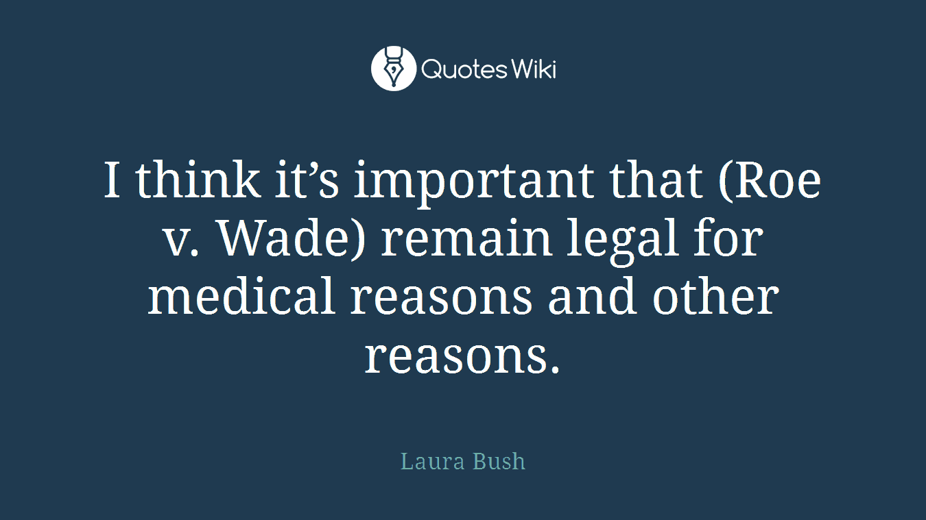 I think it's important that (Roe v. Wade) remain legal for medical reasons and other reasons.