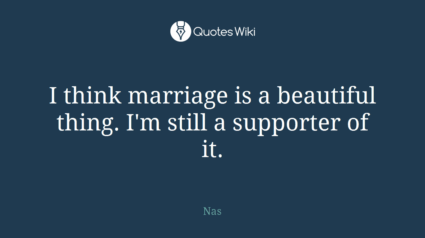 I think marriage is a beautiful thing. I'm still a supporter of it.