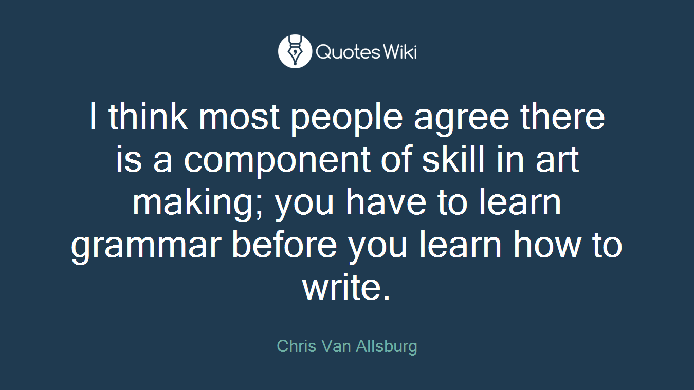 I think most people agree there is a component of skill in art making; you have to learn grammar before you learn how to write.