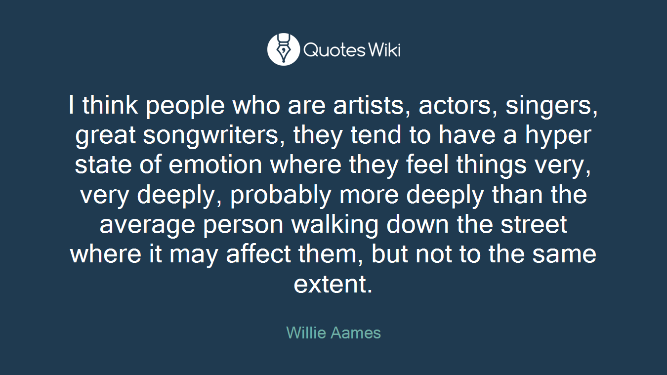 I think people who are artists, actors, singers, great songwriters, they tend to have a hyper state of emotion where they feel things very, very deeply, probably more deeply than the average person walking down the street where it may affect them, but not to the same extent.