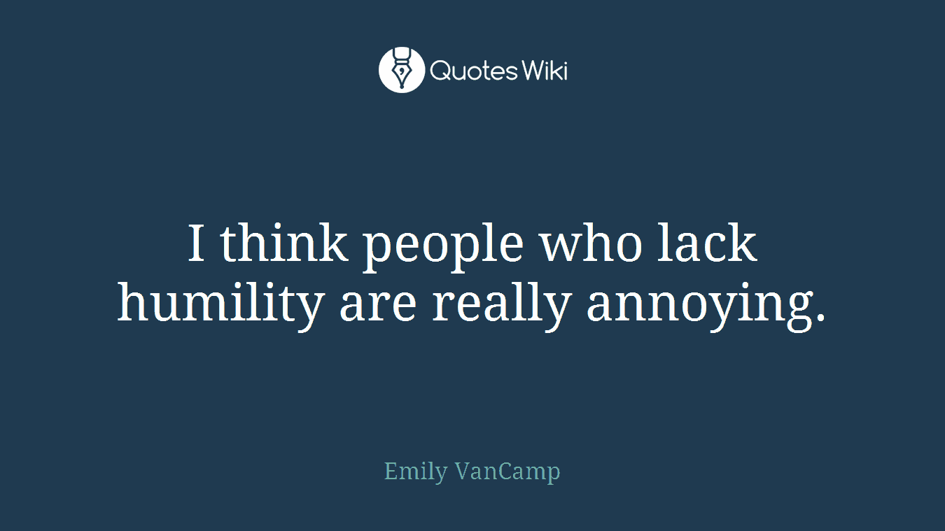I think people who lack humility are really annoying.