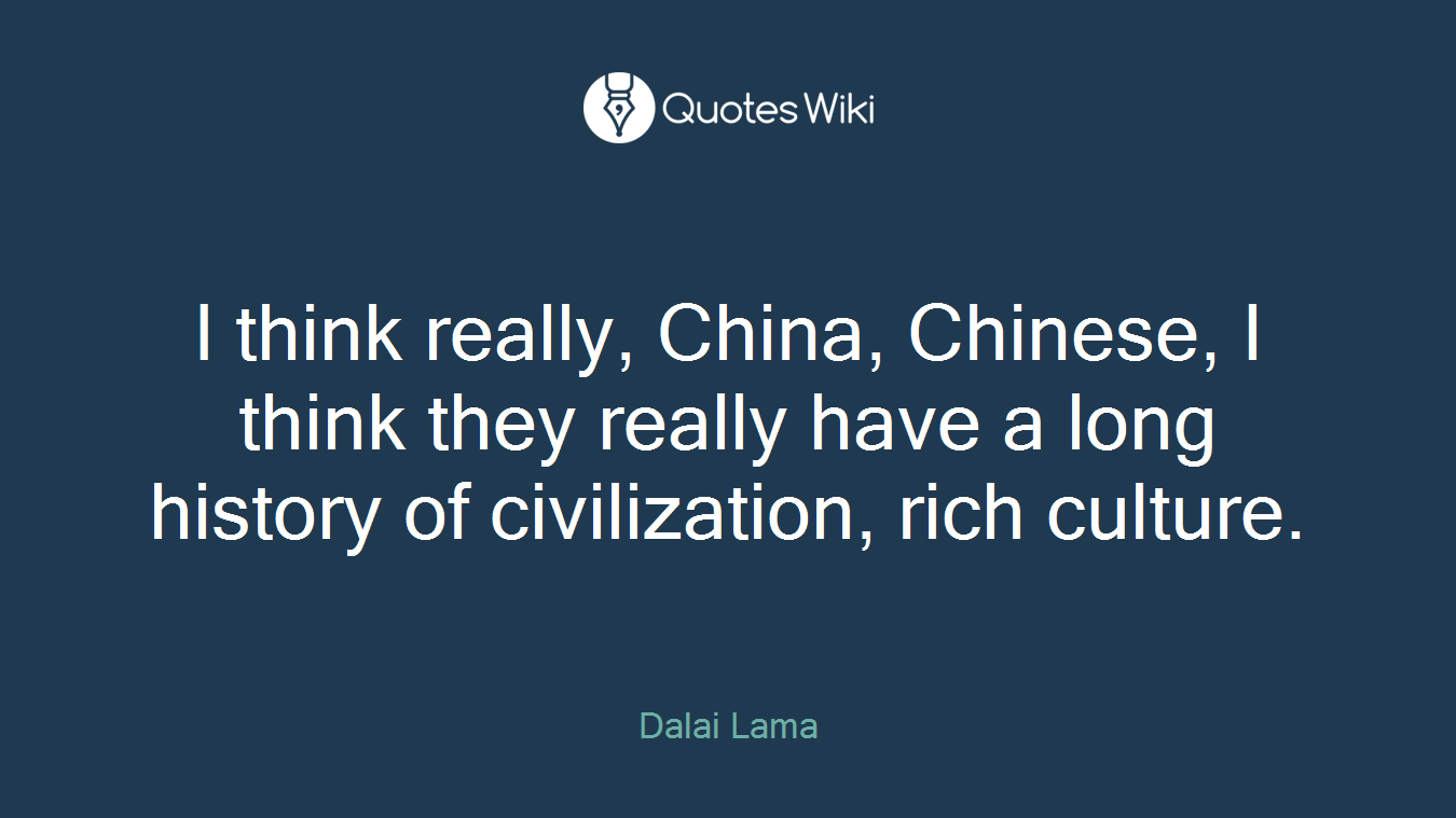 I think really, China, Chinese, I think they really have a long history of civilization, rich culture.