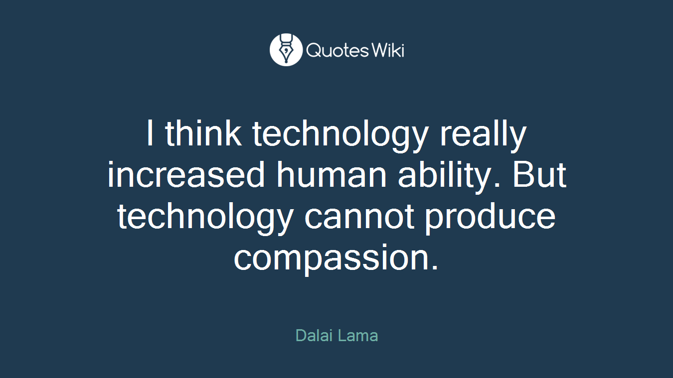 I think technology really increased human ability. But technology cannot produce compassion.