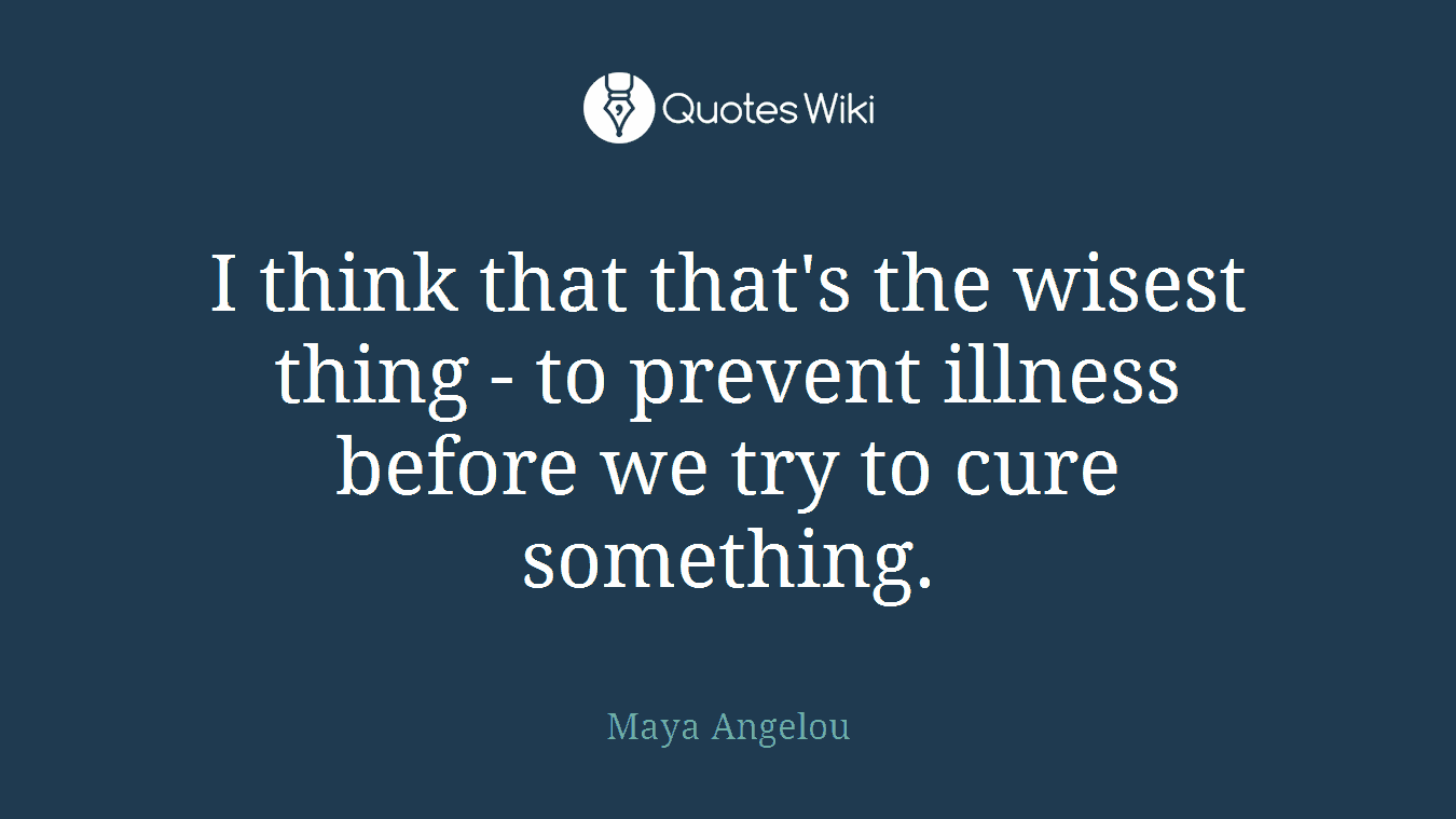 I think that that's the wisest thing - to prevent illness before we try to cure something.