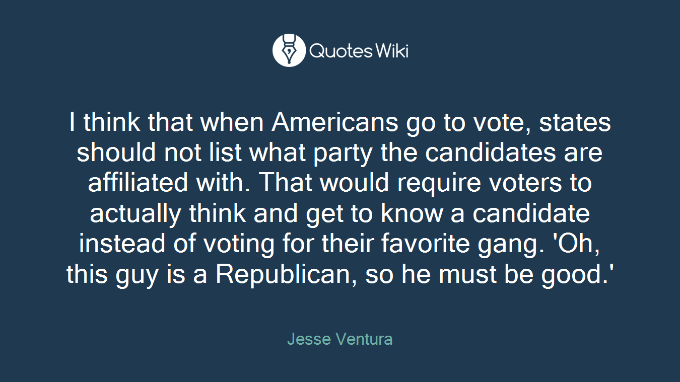 I think that when Americans go to vote, states should not list what party the candidates are affiliated with. That would require voters to actually think and get to know a candidate instead of voting for their favorite gang. 'Oh, this guy is a Republican, so he must be good.'