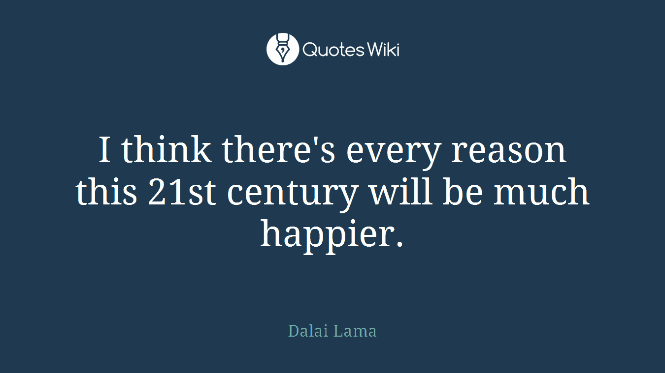 I think there's every reason this 21st century will be much happier.