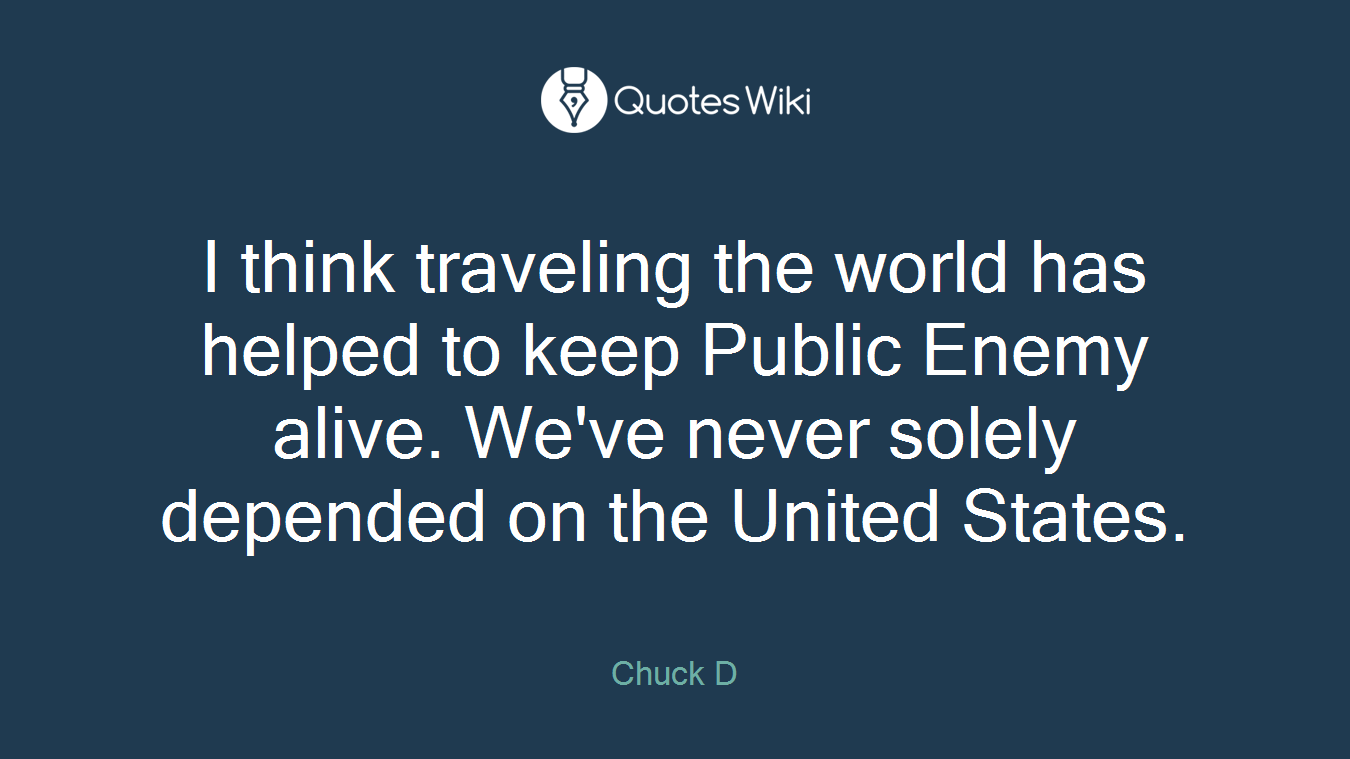 I think traveling the world has helped to keep Public Enemy alive. We've never solely depended on the United States.