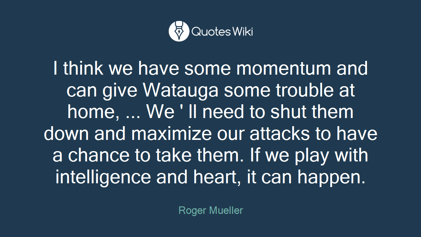 I think we have some momentum and can give Watauga some trouble at home, ... We ' ll need to shut them down and maximize our attacks to have a chance to take them. If we play with intelligence and heart, it can happen.