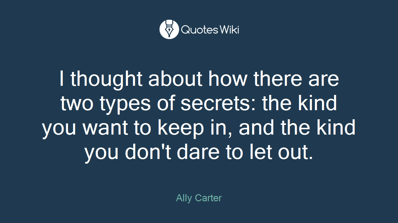 I thought about how there are two types of secrets: the kind you want to keep in, and the kind you don't dare to let out.