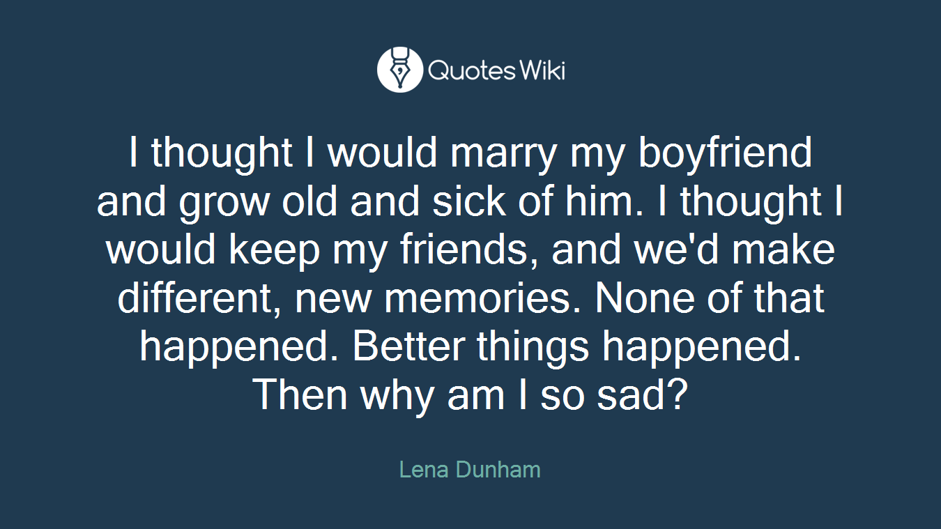 Quotes About Old Friendship Memories I Thought I Would Marry My Boyfriend And Grow O.