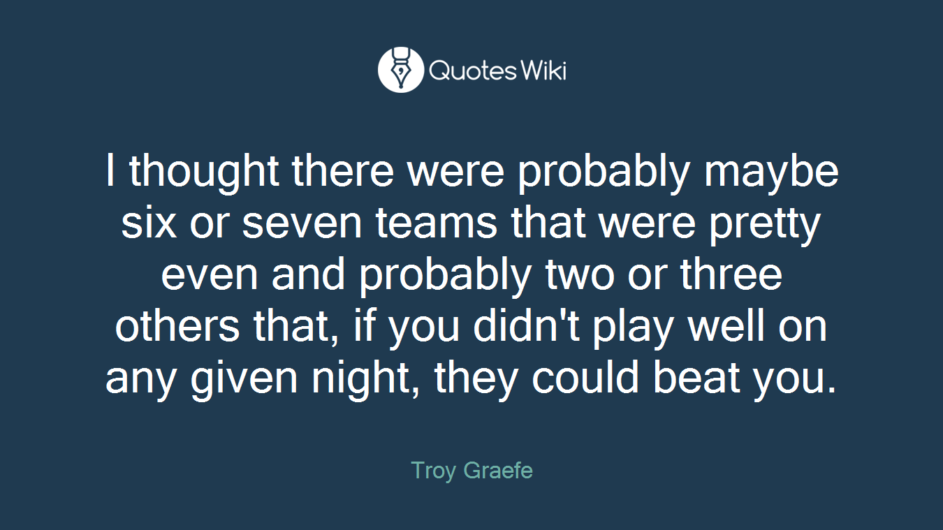 I thought there were probably maybe six or seven teams that were pretty even and probably two or three others that, if you didn't play well on any given night, they could beat you.
