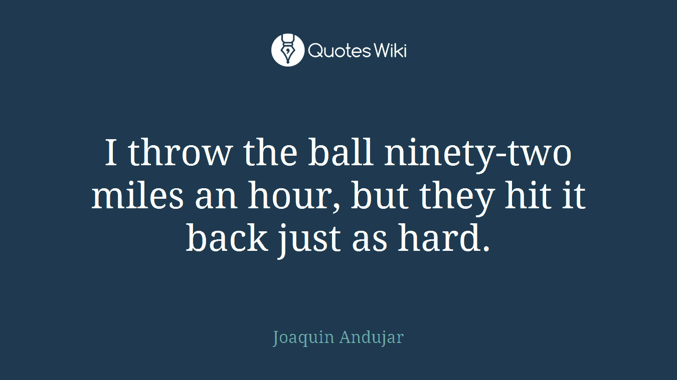 I throw the ball ninety-two miles an hour, but they hit it back just as hard.