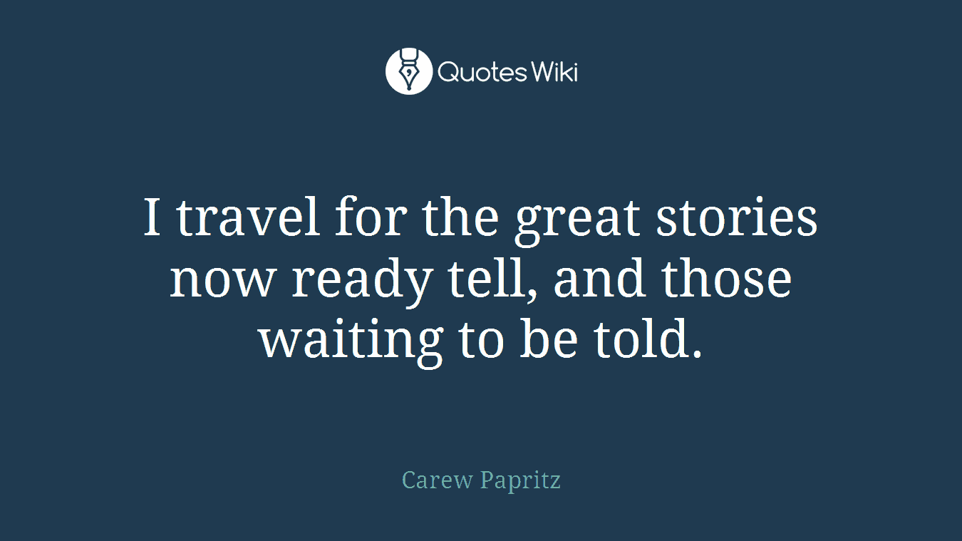I travel for the great stories now ready tell, and those waiting to be told.