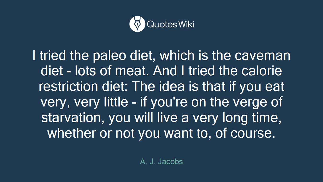 I tried the paleo diet, which is the caveman diet - lots of meat. And I tried the calorie restriction diet: The idea is that if you eat very, very little - if you're on the verge of starvation, you will live a very long time, whether or not you want to, of course.