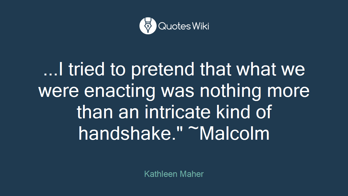 """...I tried to pretend that what we were enacting was nothing more than an intricate kind of handshake."""" ~Malcolm"""